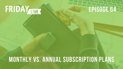 Episode 64: Monthly vs. Annual Subscription Plans by Friday Live