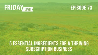 5 Essential Ingredients for a Thriving Subscription Business by Friday Live