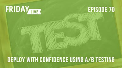 Episode 70: Deploy with Confidence using A/B Testing by Friday Live