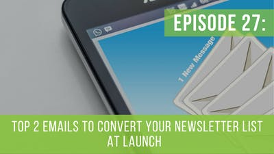 Episode 27: Top 2 Emails To Convert Your Email Newsletter List at Launch by Friday Live