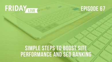 Episode 67: Simple Steps to Boost Site Performance & SEO Ranking by Friday Live