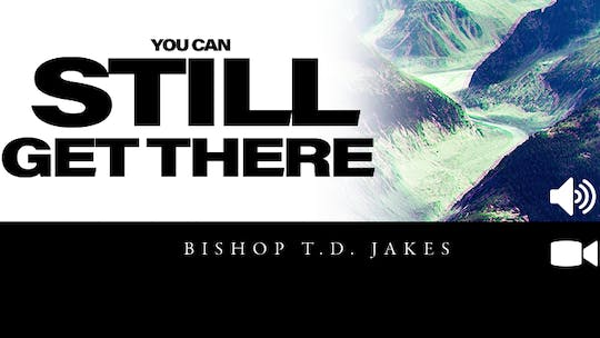 You Can Still Get There | Video | Bishop T. D. Jakes by The Potter's House of Dallas, powered by Intelivideo