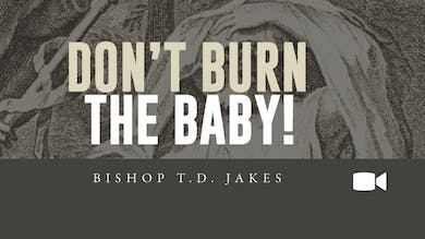 Don't Burn The Baby | Bishop T D  Jakes | Video | The Potter's House