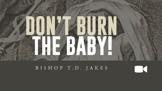 Don't Burn The Baby | Bishop T.D. Jakes | Video by The Potter's House of Dallas, powered by Intelivideo