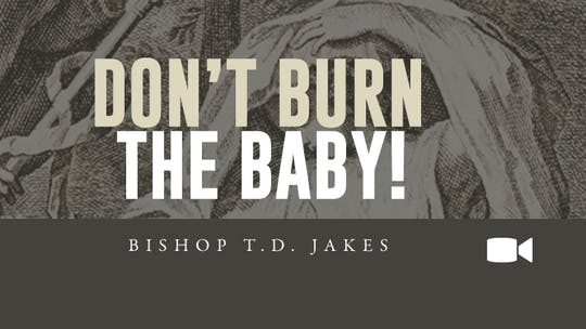 Don't Burn The Baby | Bishop T.D. Jakes | Video by The Potter's House of Dallas