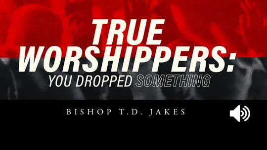 True Worshippers: You Dropped Something | Bishop T.D. Jakes | Audio by The Potter's House of Dallas