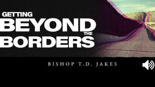 Getting Beyond The Borders | Audio | Bishop T.D. Jakes by The Potter's House of Dallas