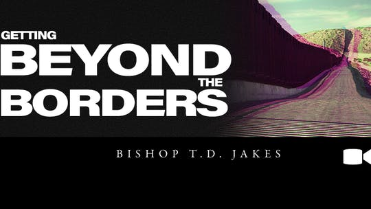 Getting Beyond The Borders | Video | Bishop T.D. Jakes by The Potter's House of Dallas