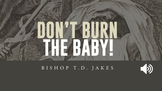 Don't Burn The Baby | Bishop T.D. Jakes | Audio by The Potter's House of Dallas, powered by Intelivideo