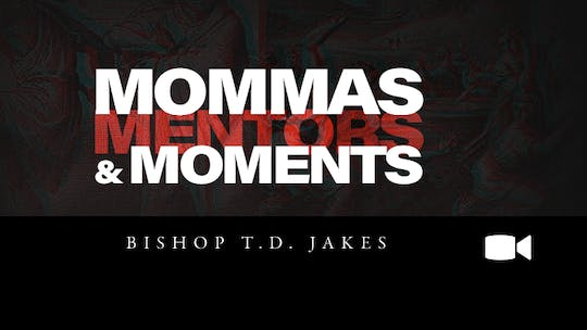 Mommas, Mentors and Moments | Bishop T.D. Jakes | Video by The Potter's House of Dallas