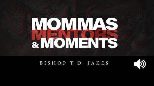 Mommas, Mentors and Moments | Bishop T.D. Jakes | Audio by The Potter's House of Dallas