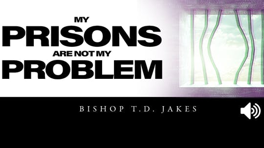 My Prison Is Not My Problem | Bishop T.D. Jakes | Audio by The Potter's House of Dallas, powered by Intelivideo