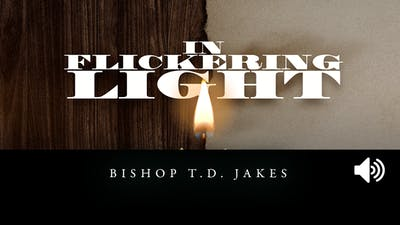 In Flickering Light | Bishop T.D. Jakes | Audio by The Potter's House of Dallas