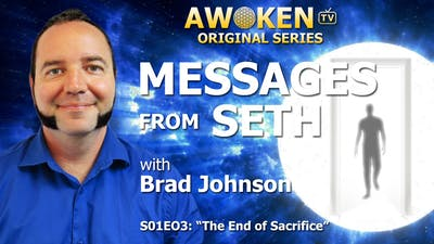 Instant Access to Messages from Seth - S01E03: The End of Sacrifice by Awoken TV, powered by Intelivideo